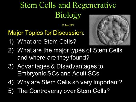Stem Cells and Regenerative Biology 10 June 2007 Major Topics for Discussion: 1) What are Stem Cells? 2) What are the major types of Stem Cells and where.