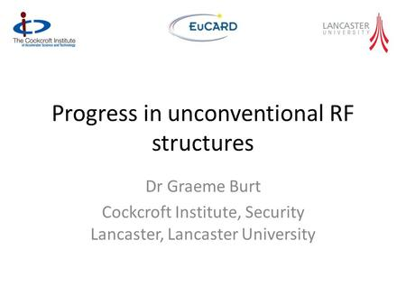 Progress in unconventional RF structures Dr Graeme Burt Cockcroft Institute, Security Lancaster, Lancaster University.