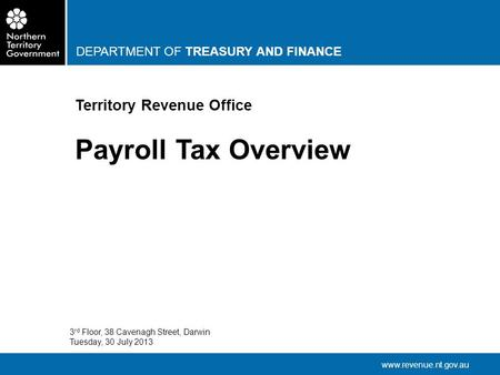 DEPARTMENT OF TREASURY AND FINANCE www.revenue.nt.gov.au Territory Revenue Office Payroll Tax Overview 3 rd Floor, 38 Cavenagh Street, Darwin Tuesday,