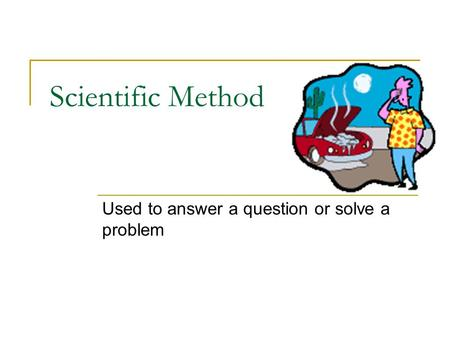 Scientific Method Used to answer a question or solve a problem.