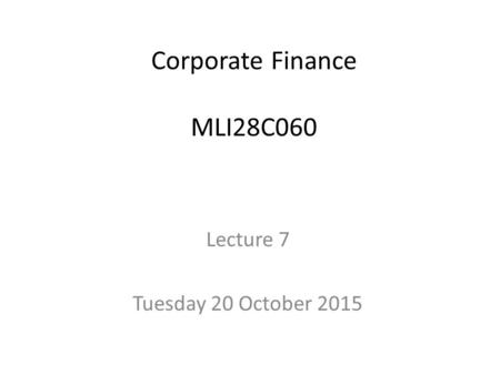 Corporate Finance MLI28C060 Lecture 7 Tuesday 20 October 2015.