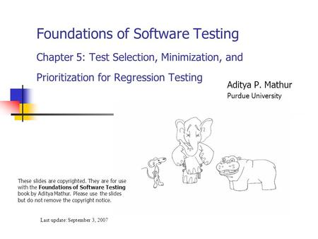 Foundations of Software Testing Chapter 5: Test Selection, Minimization, and Prioritization for Regression Testing Last update: September 3, 2007 These.
