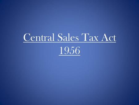 Central Sales Tax Act 1956. Types of Taxes Direct Taxes Income tax Wealth tax Indirect taxes Sales tax Customs duty Service tax Excise duty etc.