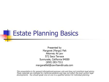 Estate Planning Basics Presented by Margaret (Margo) Felt Attorney At Law 572 Saco Terrace Sunnyvale, California 94089 (650) 283-7311