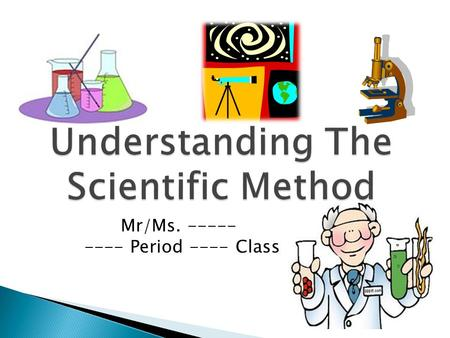 Mr/Ms. ----- ---- Period ---- Class. Take a couple of minutes and write down a couple of sentences explaining what Science means to you.