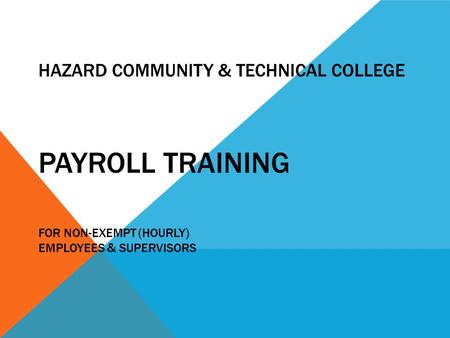 HAZARD COMMUNITY & TECHNICAL COLLEGE PAYROLL TRAINING FOR NON-EXEMPT (HOURLY) EMPLOYEES & SUPERVISORS.