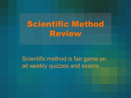 Scientific Method Review Scientific method is fair game on all weekly quizzes and exams.