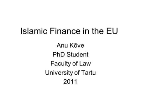 Islamic Finance in the EU Anu Kõve PhD Student Faculty of Law University of Tartu 2011.