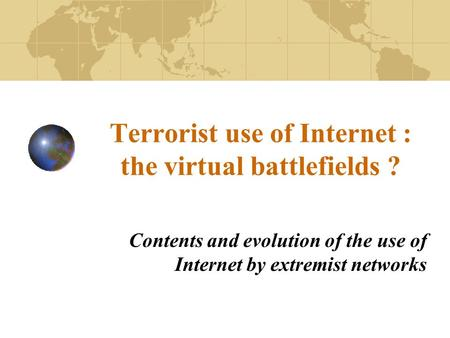 Terrorist use of Internet : the virtual battlefields ? Contents and evolution of the use of Internet by extremist networks.