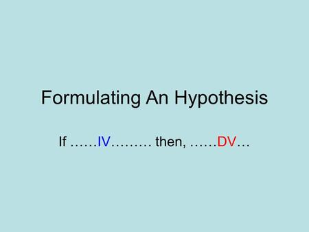 Formulating An Hypothesis If ……IV……… then, ……DV….