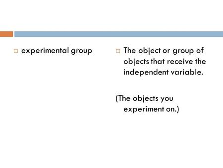  experimental group  The object or group of objects that receive the independent variable. (The objects you experiment on.)