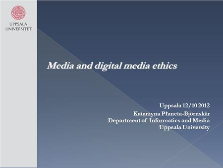 Media and digital media ethics Uppsala 12/10 2012 Katarzyna Płaneta-Björnskär Department of Informatics and Media Uppsala University.
