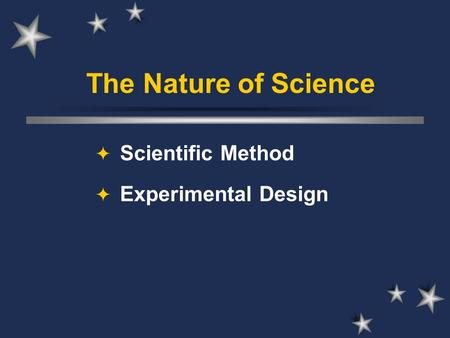 The Nature of Science  Scientific Method  Experimental Design.