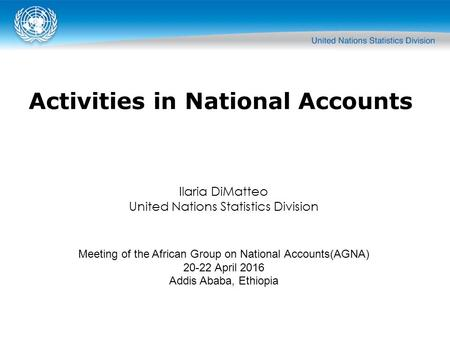 Ilaria DiMatteo United Nations Statistics Division Meeting of the African Group on National Accounts(AGNA) 20-22 April 2016 Addis Ababa, Ethiopia Activities.