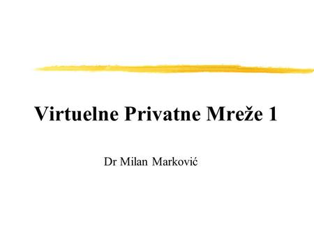 Virtuelne Privatne Mreže 1 Dr Milan Marković. VPN implementations  In the following sections we will discuss these popular VPN implementation methods,