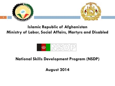 1 Islamic Republic of Afghanistan Ministry of Labor, Social Affairs, Martyrs and Disabled National Skills Development Program (NSDP) August 2014.