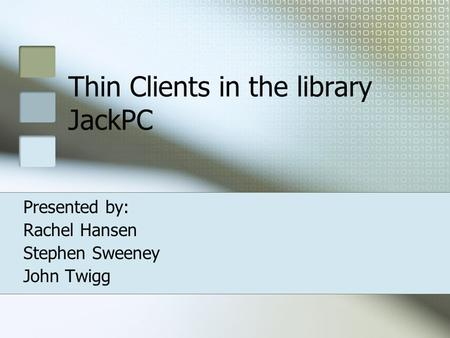 Thin Clients in the library JackPC Presented by: Rachel Hansen Stephen Sweeney John Twigg.