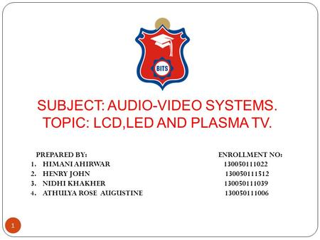 SUBJECT: AUDIO-VIDEO SYSTEMS. TOPIC: LCD,LED AND PLASMA TV. PREPARED BY: ENROLLMENT NO: 1.HIMANI AHIRWAR 130050111022 2.HENRY JOHN 130050111512 3.NIDHI.