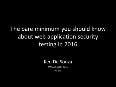 The bare minimum you should know about web application security testing in 2016 Ken De Souza KWSQA, April 2016 V. 1.0.