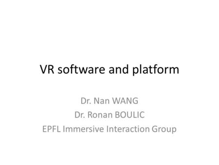 VR software and platform Dr. Nan WANG Dr. Ronan BOULIC EPFL Immersive Interaction Group.