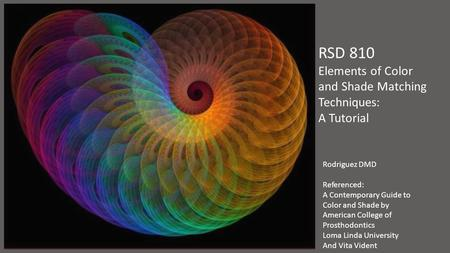 RSD 810 Elements of Color and Shade Matching Techniques: A Tutorial Rodriguez DMD Referenced: A Contemporary Guide to Color and Shade by American College.