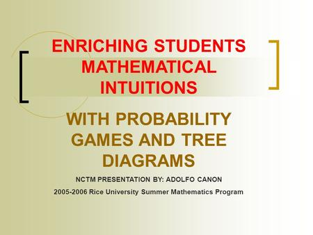 ENRICHING STUDENTS MATHEMATICAL INTUITIONS WITH PROBABILITY GAMES AND TREE DIAGRAMS NCTM PRESENTATION BY: ADOLFO CANON 2005-2006 Rice University Summer.