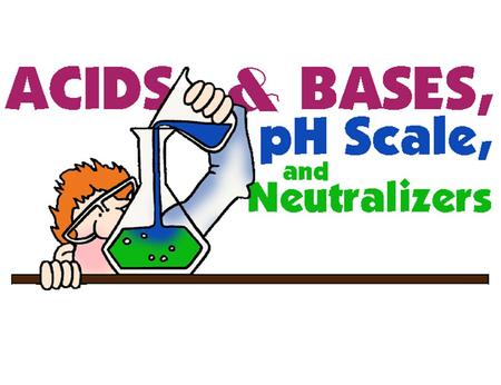 describe the properties of acids and bases? be able to read a ph scale, and understand what it represents describe neutralization.