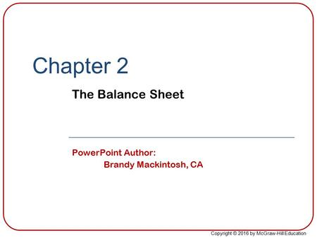 Copyright © 2016 by McGraw-Hill Education Chapter 2 The Balance Sheet PowerPoint Author: Brandy Mackintosh, CA.