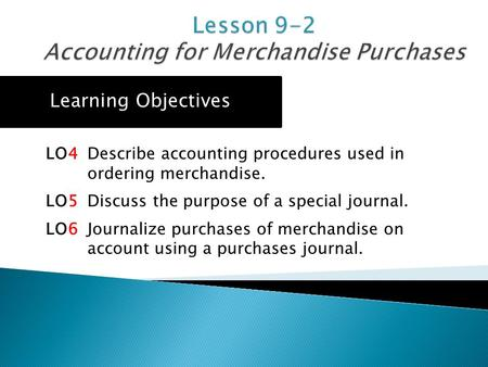 LO4 Describe accounting procedures used in ordering merchandise. LO5 Discuss the purpose of a special journal. LO6 Journalize purchases of merchandise.