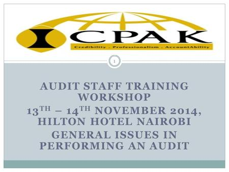 AUDIT STAFF TRAINING WORKSHOP 13 TH – 14 TH NOVEMBER 2014, HILTON HOTEL NAIROBI GENERAL ISSUES IN PERFORMING AN AUDIT 1.