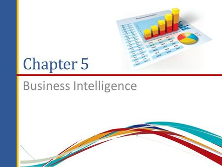 Chapter 5 Business Intelligence. Chapter Outline 5.1 Managers and Decision Making 5.2 What Is Business Intelligence? 5.3 Business Intelligence Applications.