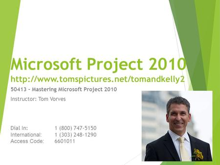 Microsoft Project 2010  50413 - Mastering Microsoft Project 2010 Instructor: Tom Vorves Dial In:1 (800) 747-5150.