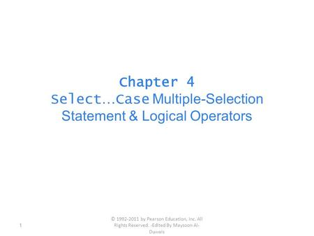 Chapter 4 Select … Case Multiple-Selection Statement & Logical Operators 1 © 1992-2011 by Pearson Education, Inc. All Rights Reserved. -Edited By Maysoon.