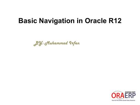 Basic Navigation in Oracle R12 BY: Muhammad Irfan.