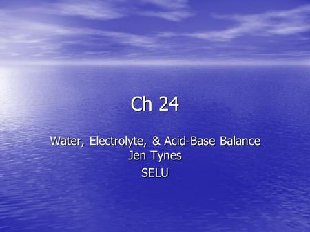 Ch 24 Water, Electrolyte, & <strong>Acid</strong>-<strong>Base</strong> <strong>Balance</strong> Jen Tynes SELU.