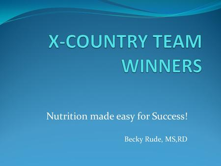 Nutrition made easy for Success! Becky Rude, MS,RD.