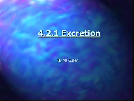 4.2.1 Excretion By Ms Cullen. What is excretion?