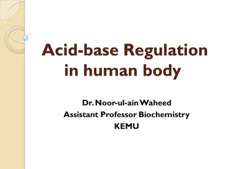 Acid-base Regulation in human body Dr. Noor-ul-ain Waheed Assistant Professor Biochemistry KEMU.