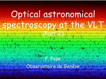 F. Pepe Observatoire de Genève Optical astronomical spectroscopy at the VLT (Part 2)