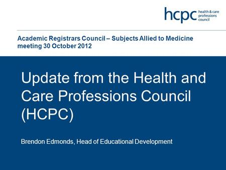 Academic Registrars Council – Subjects Allied to Medicine meeting 30 October 2012 Update from the Health and Care Professions Council (HCPC) Brendon Edmonds,