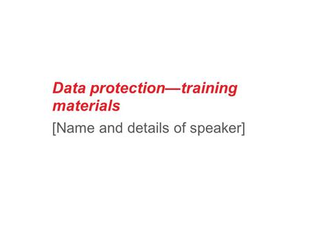 Data protection—training materials [Name and details of speaker]