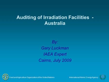 Food and Agriculture Organization of the United NationsInternational Atomic Energy Agency By: Gary Luckman IAEA Expert Cairns, July 2009 Auditing of Irradiation.