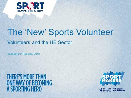 Tuesday 21 st February 2012 The 'New' Sports Volunteer Volunteers and the HE Sector.