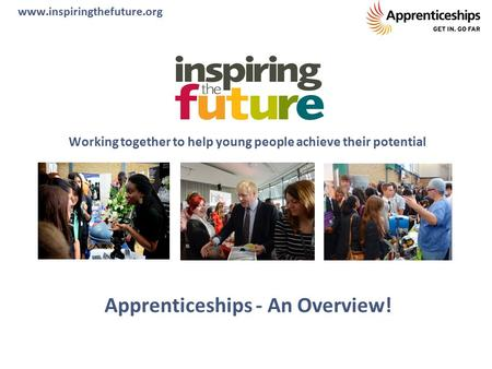 Apprenticeships - An Overview! Working together to help young people achieve their potential www.inspiringthefuture.org.