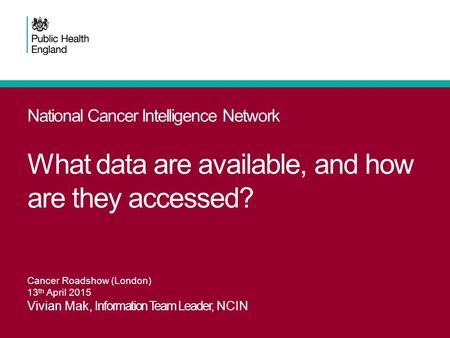 National Cancer Intelligence Network What data are available, and how are they accessed? Cancer Roadshow (London) 13 th April 2015 Vivian Mak, Information.