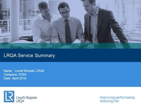 Improving performance, reducing risk LRQA Service Summary Name: Lionel Westall, LRQA Company: IOSH Date: April 2016.