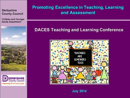Derbyshire County Council Children and Younger Adults Department Promoting Excellence in Teaching, Learning and Assessment DACES Teaching and Learning.