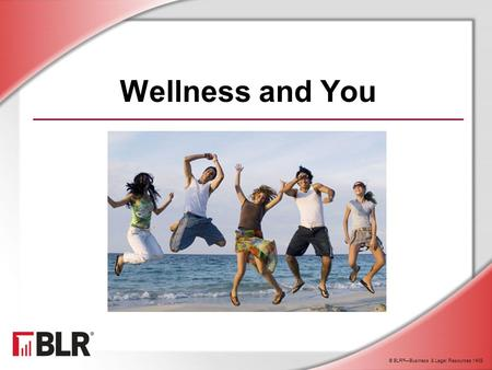 © BLR ® —Business & Legal Resources 1408 Wellness and You.