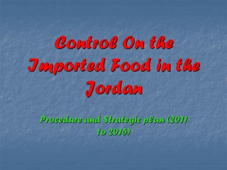 Control On the Imported Food in the Jordan Procedure and Strategic plan (2011 to 2015)