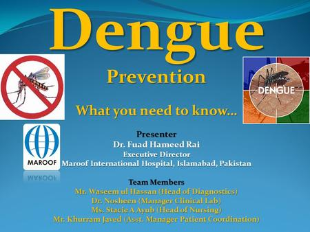 DenguePrevention What you need to know… Presenter Dr. Fuad Hameed Rai Executive Director Maroof International Hospital, Islamabad, Pakistan Team Members.